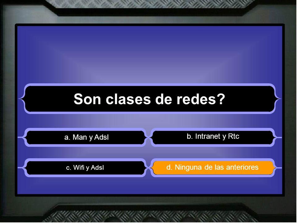 Son clases de redes? a. Man y Adsl b. Intranet y Rtc d. Ninguna de las anteriores c. Wifi y Adsl