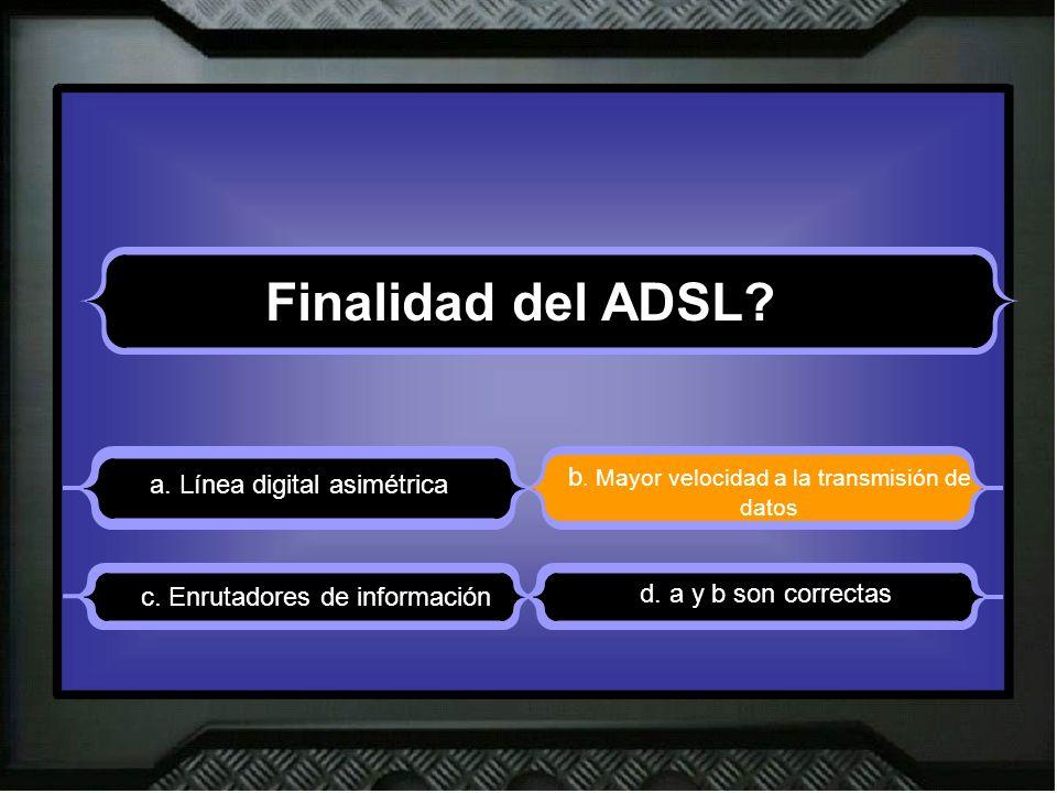 Finalidad del ADSL? a. Línea digital asimétrica b. Mayor velocidad a la transmisión de datos d. a y b son correctas c. Enrutadores de información