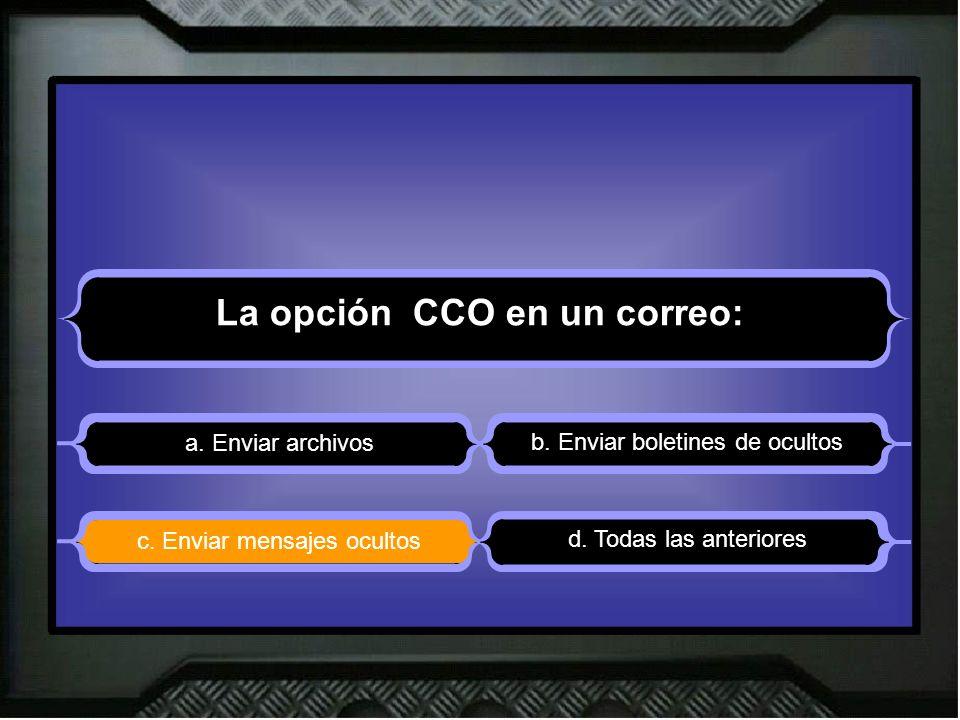 La opción CCO en un correo: a. Enviar archivos b. Enviar boletines de ocultos d. Todas las anteriores c. Enviar mensajes ocultos