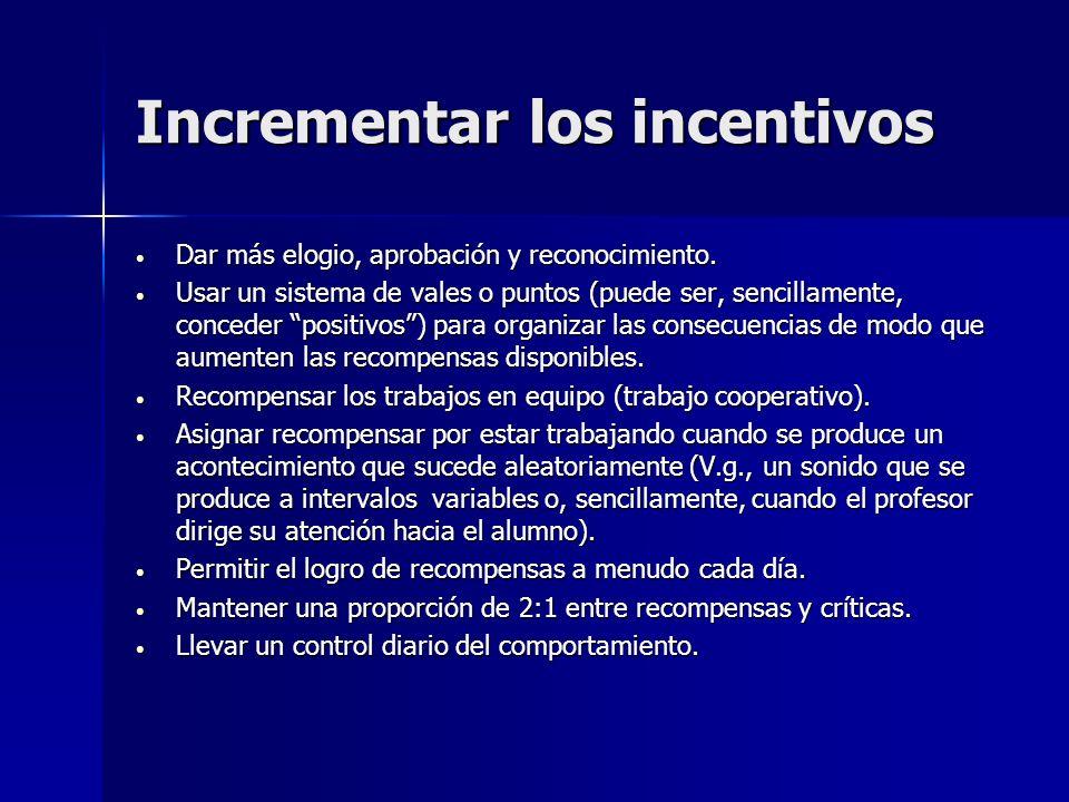 Incrementar los incentivos Dar más elogio, aprobación y reconocimiento. Dar más elogio, aprobación y reconocimiento. Usar un sistema de vales o puntos