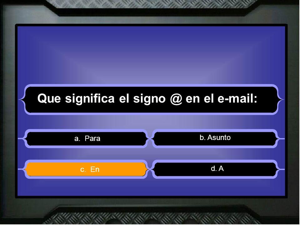 Que significa el signo @ en el e-mail: a. Para b. Asunto d. A c. En