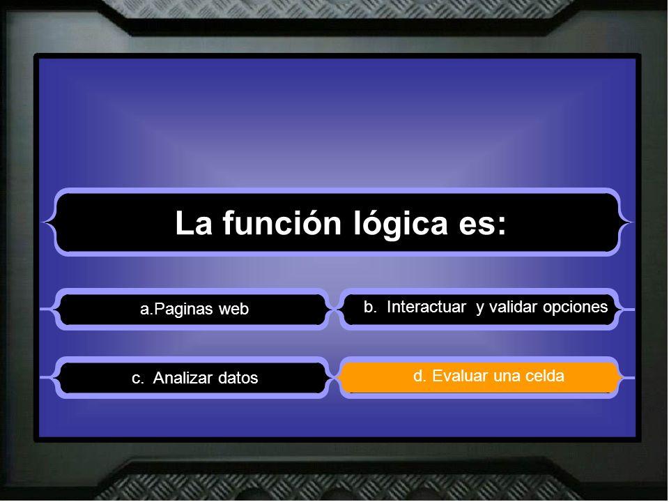La función lógica es: a.Paginas web b. Interactuar y validar opciones d.