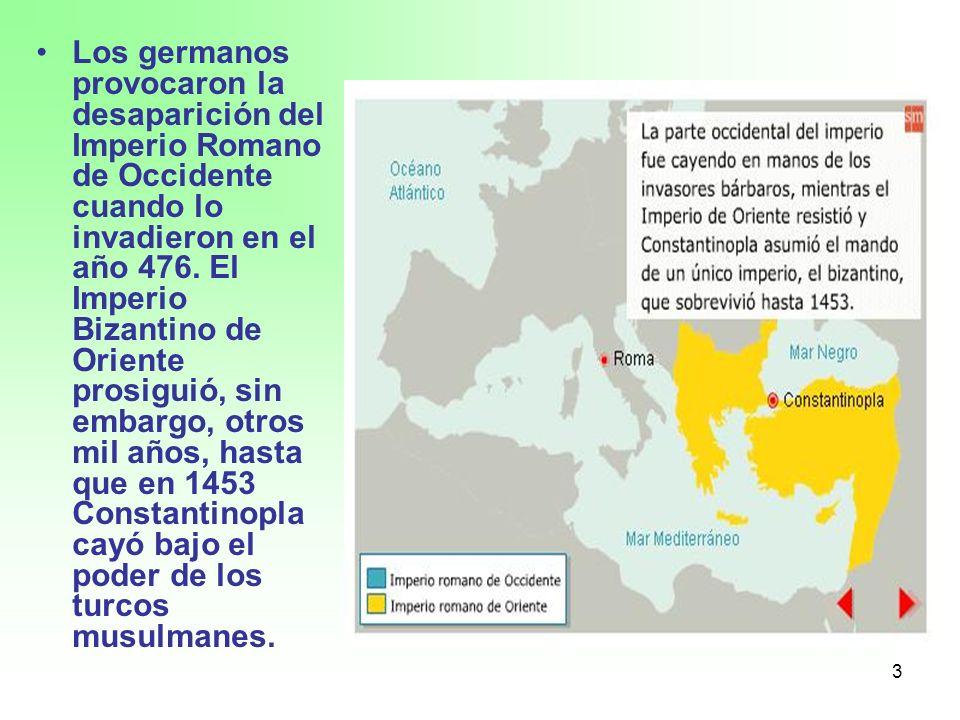 3 Los germanos provocaron la desaparición del Imperio Romano de Occidente cuando lo invadieron en el año 476. El Imperio Bizantino de Oriente prosigui