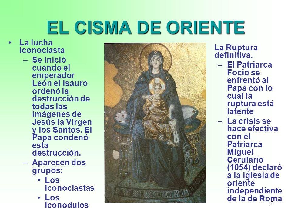 8 EL CISMA DE ORIENTE La lucha iconoclasta –Se inició cuando el emperador León el Isauro ordenó la destrucción de todas las imágenes de Jesús la Virge