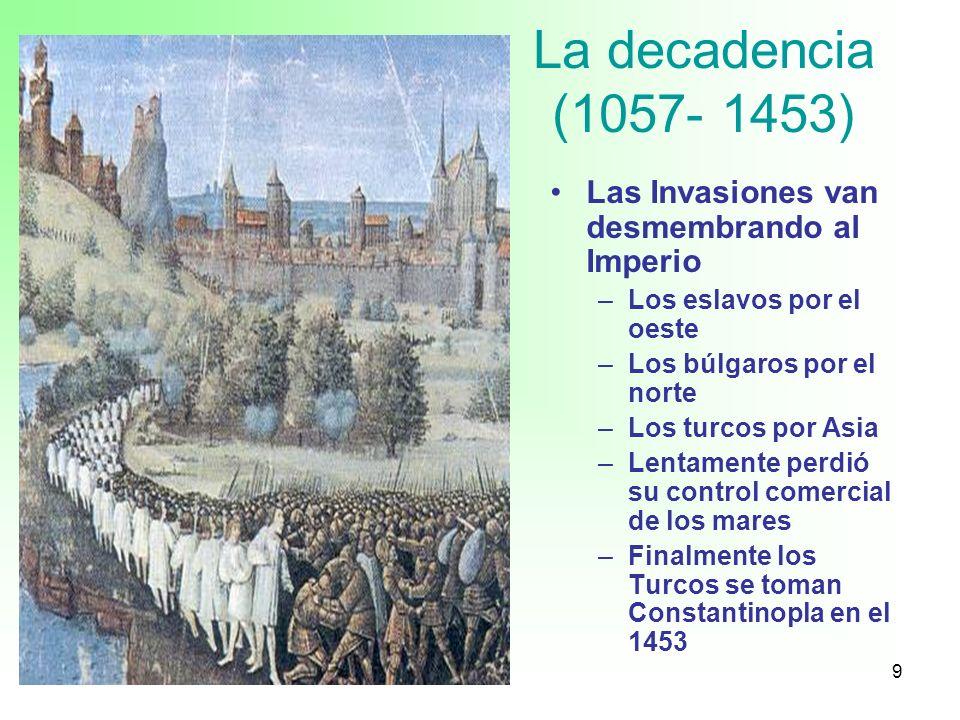9 La decadencia (1057- 1453) Las Invasiones van desmembrando al Imperio –Los eslavos por el oeste –Los búlgaros por el norte –Los turcos por Asia –Len