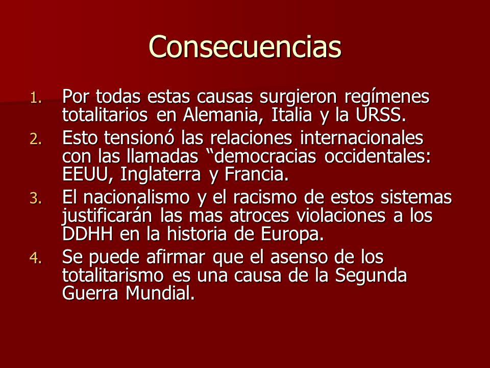 Consecuencias 1. Por todas estas causas surgieron regímenes totalitarios en Alemania, Italia y la URSS. 2. Esto tensionó las relaciones internacionale