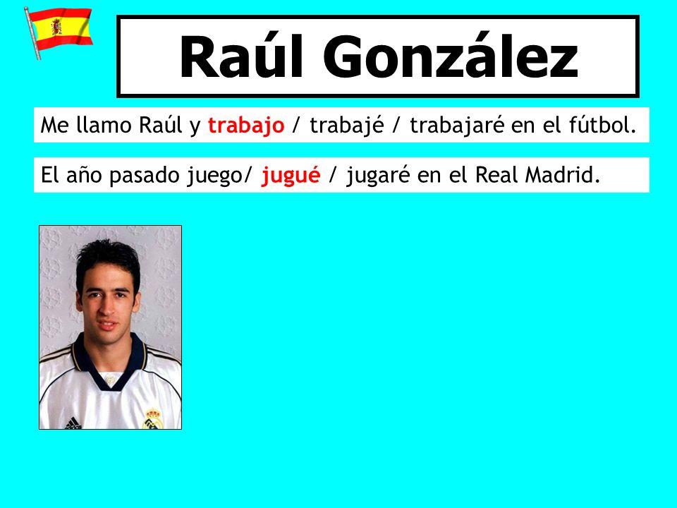 Raúl González Me llamo Raúl y trabajo / trabajé / trabajaré en el fútbol.
