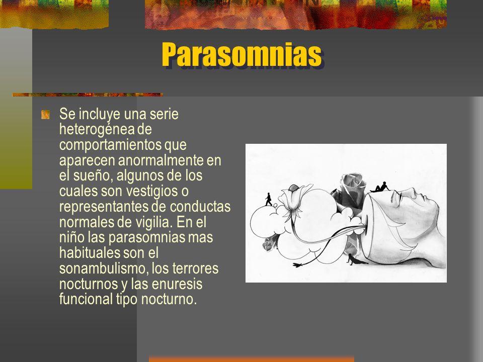 Parasomnias Se incluye una serie heterogénea de comportamientos que aparecen anormalmente en el sueño, algunos de los cuales son vestigios o represent