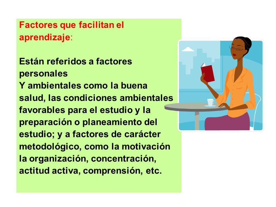 Factores que facilitan el aprendizaje: Están referidos a factores personales Y ambientales como la buena salud, las condiciones ambientales favorables