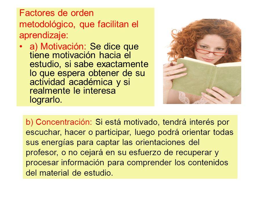 Factores de orden metodológico, que facilitan el aprendizaje: a) Motivación: Se dice que tiene motivación hacia el estudio, si sabe exactamente lo que