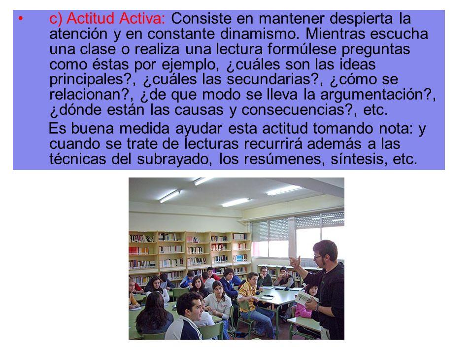 c) Actitud Activa: Consiste en mantener despierta la atención y en constante dinamismo. Mientras escucha una clase o realiza una lectura formúlese pre