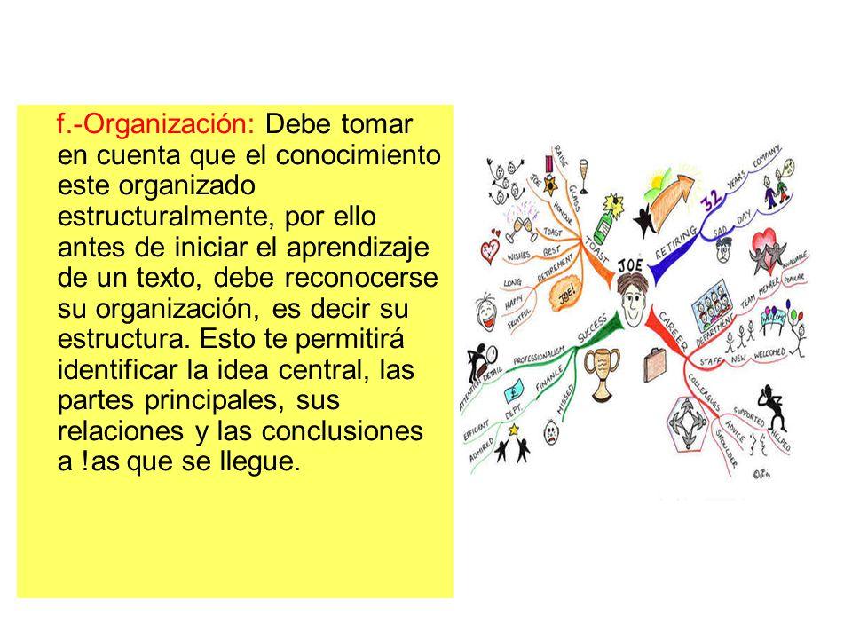 f.-Organización: Debe tomar en cuenta que el conocimiento este organizado estructuralmente, por ello antes de iniciar el aprendizaje de un texto, debe