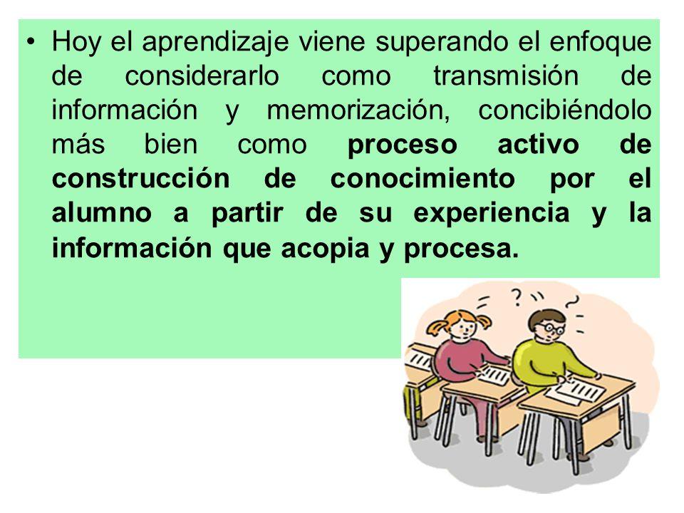Hoy el aprendizaje viene superando el enfoque de considerarlo como transmisión de información y memorización, concibiéndolo más bien como proceso acti