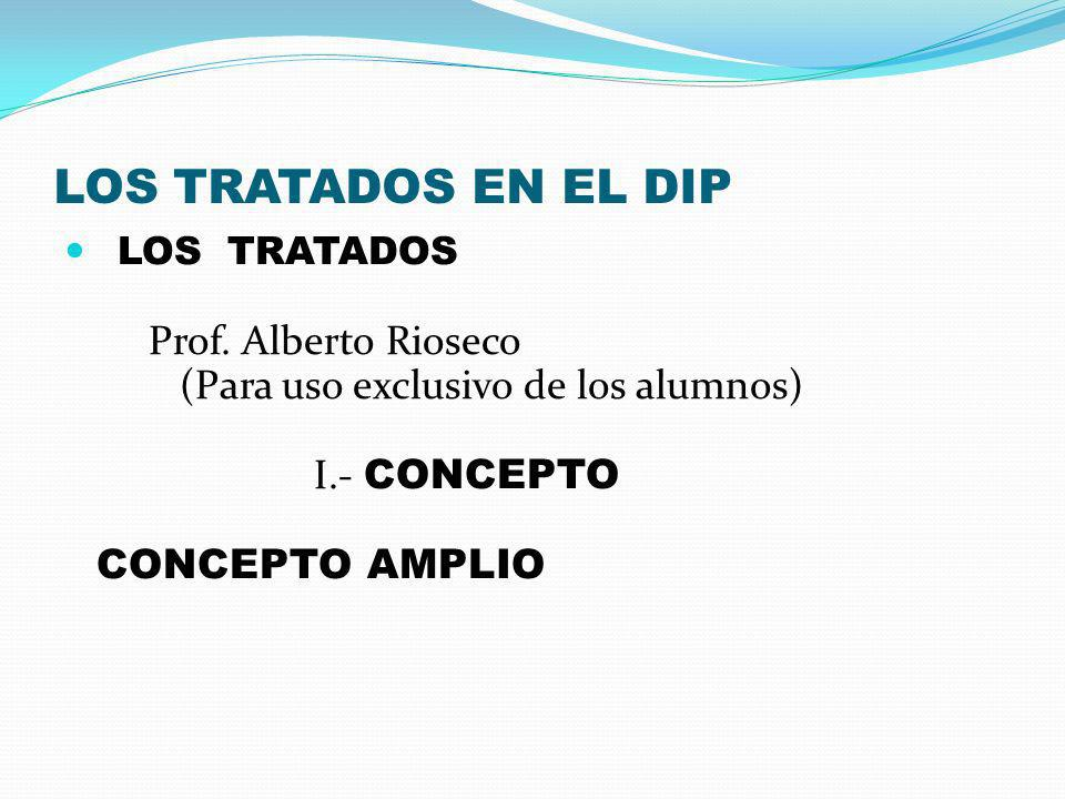 LOS TRATADOS EN EL DIP LOS TRATADOS Prof. Alberto Rioseco (Para uso exclusivo de los alumnos) I.- CONCEPTO CONCEPTO AMPLIO
