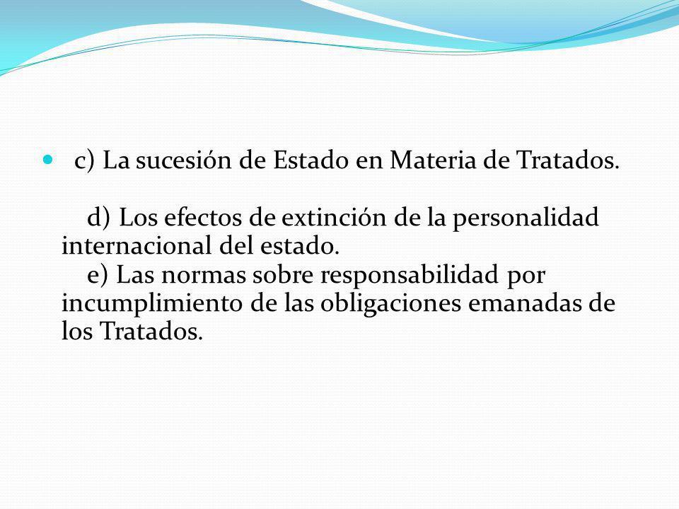 c) La sucesión de Estado en Materia de Tratados. d) Los efectos de extinción de la personalidad internacional del estado. e) Las normas sobre responsa