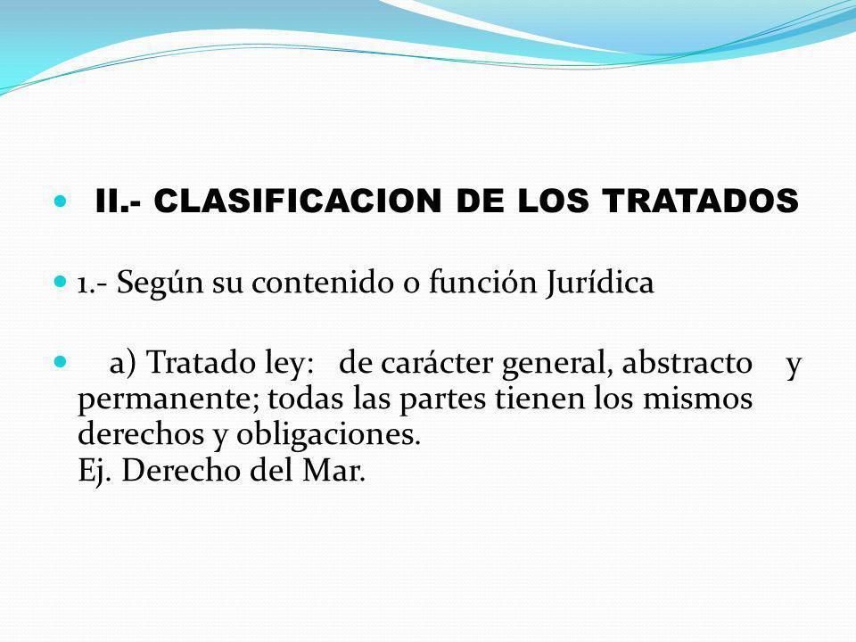 II.- CLASIFICACION DE LOS TRATADOS 1.- Según su contenido o función Jurídica a) Tratado ley: de carácter general, abstracto y permanente; todas las pa