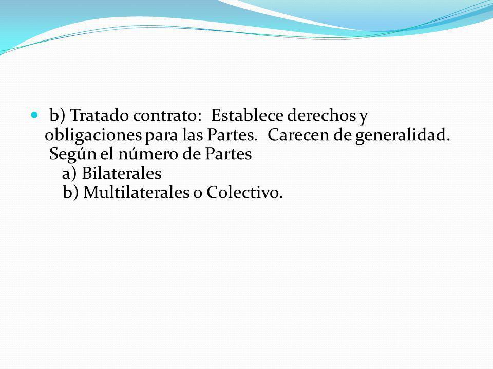 b) Tratado contrato: Establece derechos y obligaciones para las Partes. Carecen de generalidad. Según el número de Partes a) Bilaterales b) Multilater