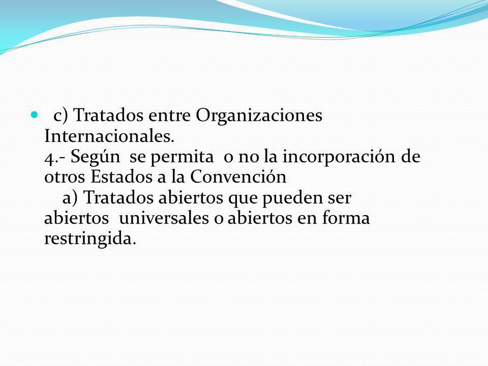 c) Tratados entre Organizaciones Internacionales. 4.- Según se permita o no la incorporación de otros Estados a la Convención a) Tratados abiertos que
