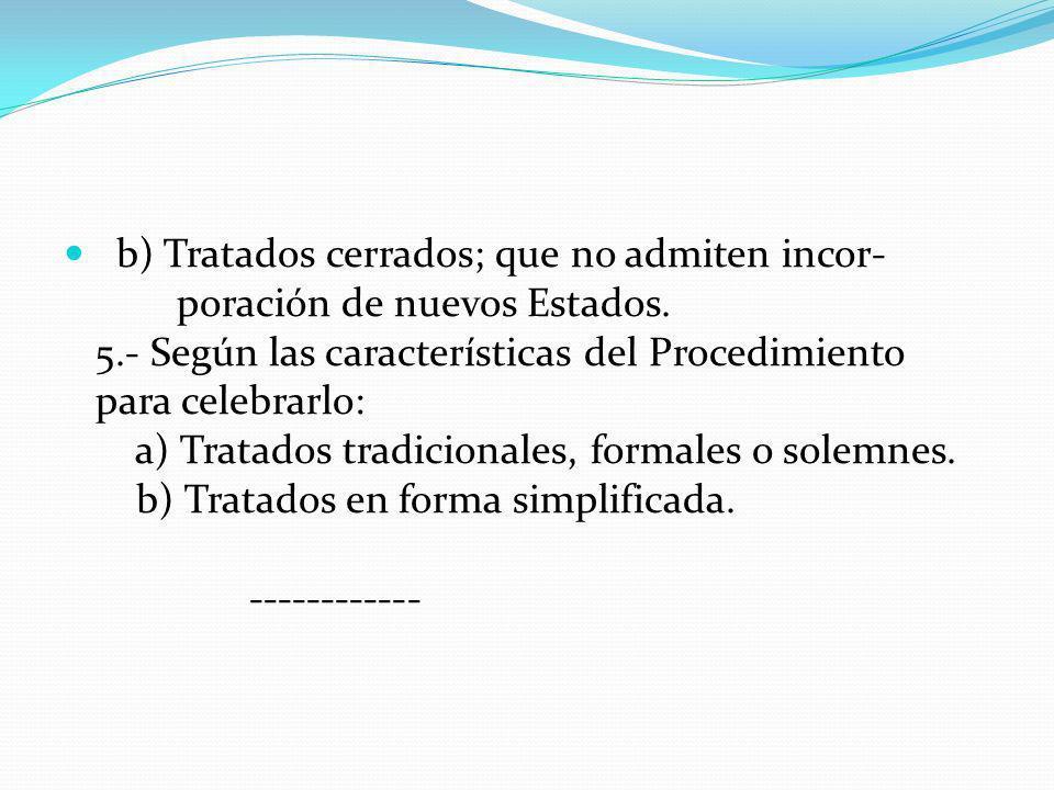 b) Tratados cerrados; que no admiten incor- poración de nuevos Estados. 5.- Según las características del Procedimiento para celebrarlo: a) Tratados t