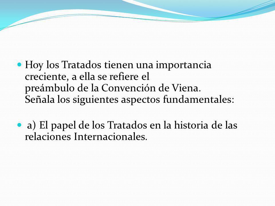 Hoy los Tratados tienen una importancia creciente, a ella se refiere el preámbulo de la Convención de Viena. Señala los siguientes aspectos fundamenta