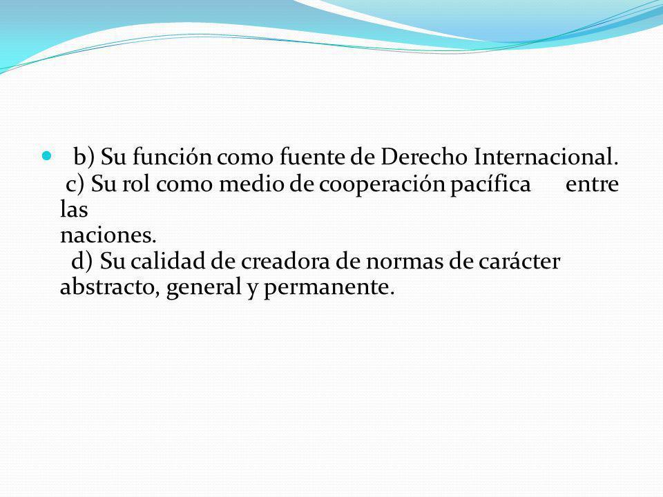 b) Su función como fuente de Derecho Internacional. c) Su rol como medio de cooperación pacífica entre las naciones. d) Su calidad de creadora de norm