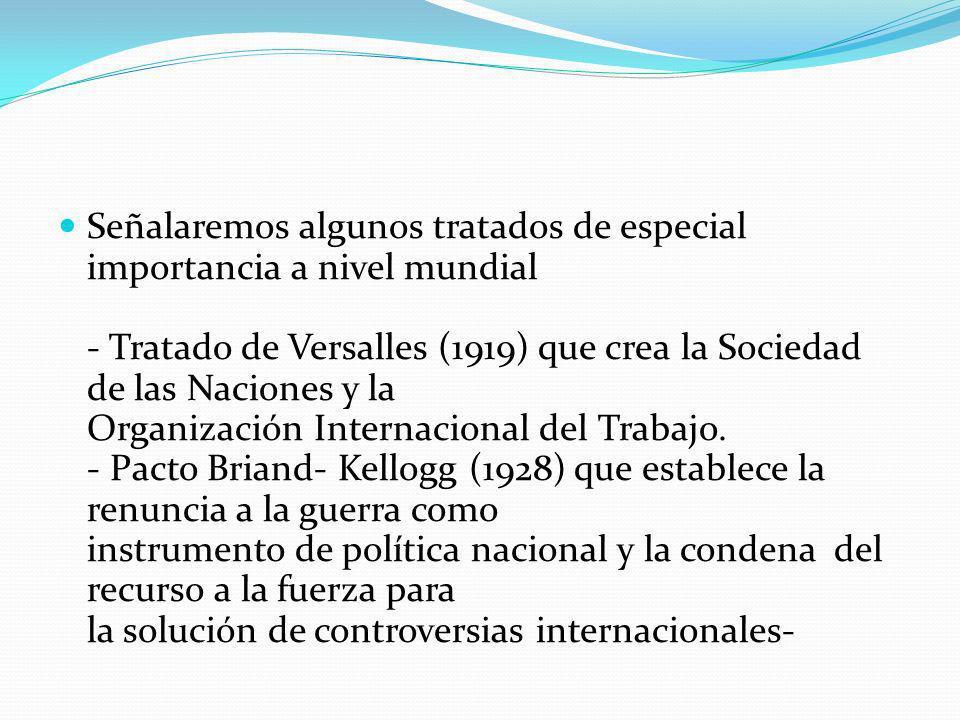 Señalaremos algunos tratados de especial importancia a nivel mundial - Tratado de Versalles (1919) que crea la Sociedad de las Naciones y la Organizac