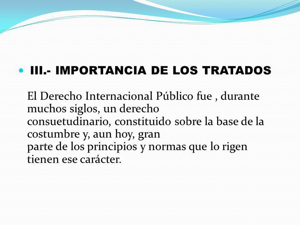 III.- IMPORTANCIA DE LOS TRATADOS El Derecho Internacional Público fue, durante muchos siglos, un derecho consuetudinario, constituido sobre la base d