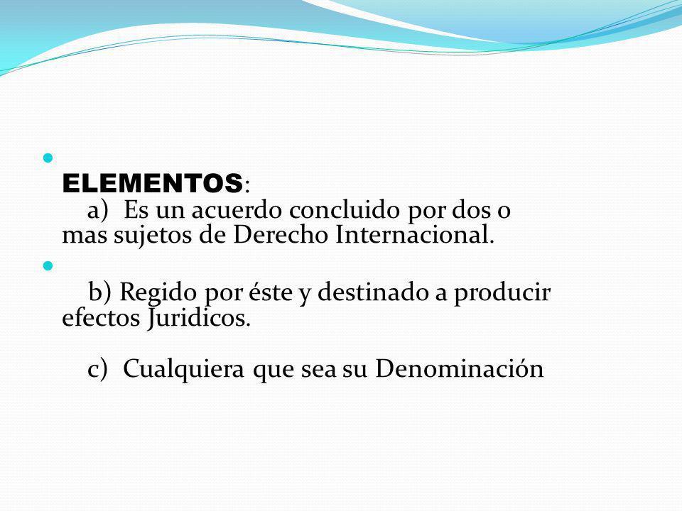 ELEMENTOS : a) Es un acuerdo concluido por dos o mas sujetos de Derecho Internacional. b) Regido por éste y destinado a producir efectos Juridicos. c)
