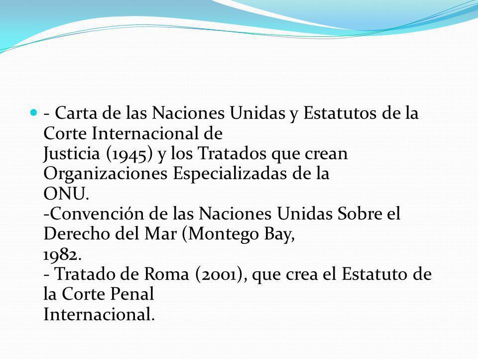 - Carta de las Naciones Unidas y Estatutos de la Corte Internacional de Justicia (1945) y los Tratados que crean Organizaciones Especializadas de la O
