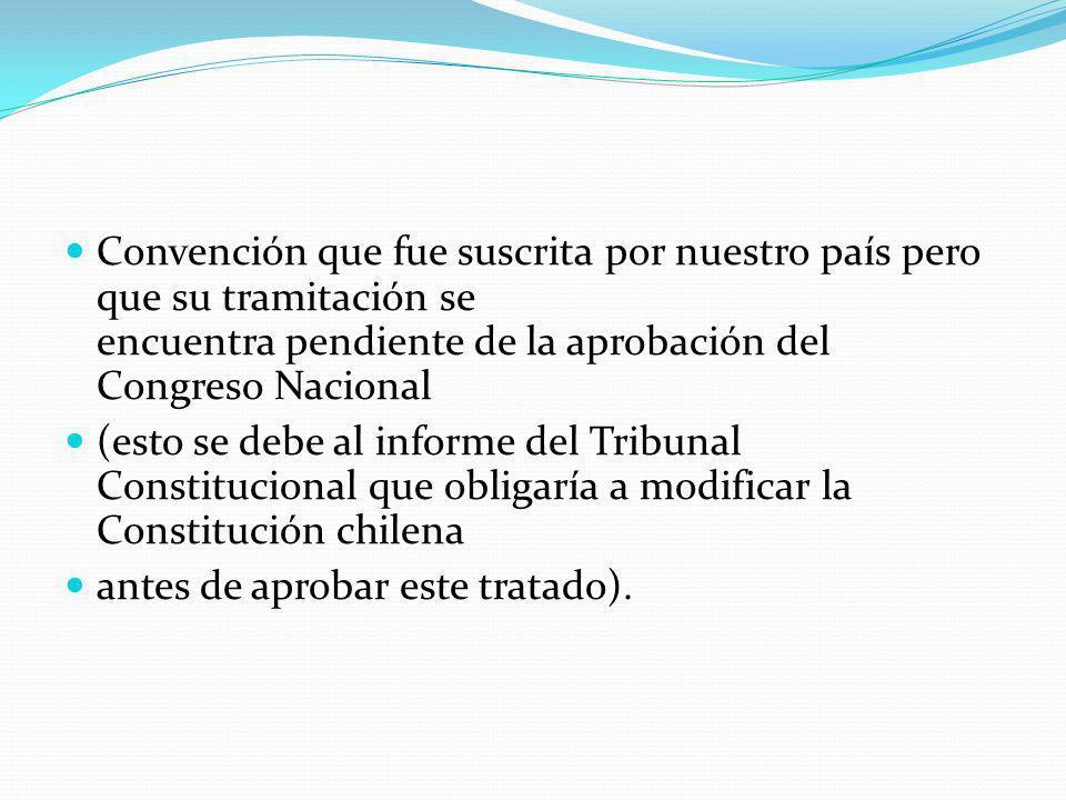 Convención que fue suscrita por nuestro país pero que su tramitación se encuentra pendiente de la aprobación del Congreso Nacional (esto se debe al in