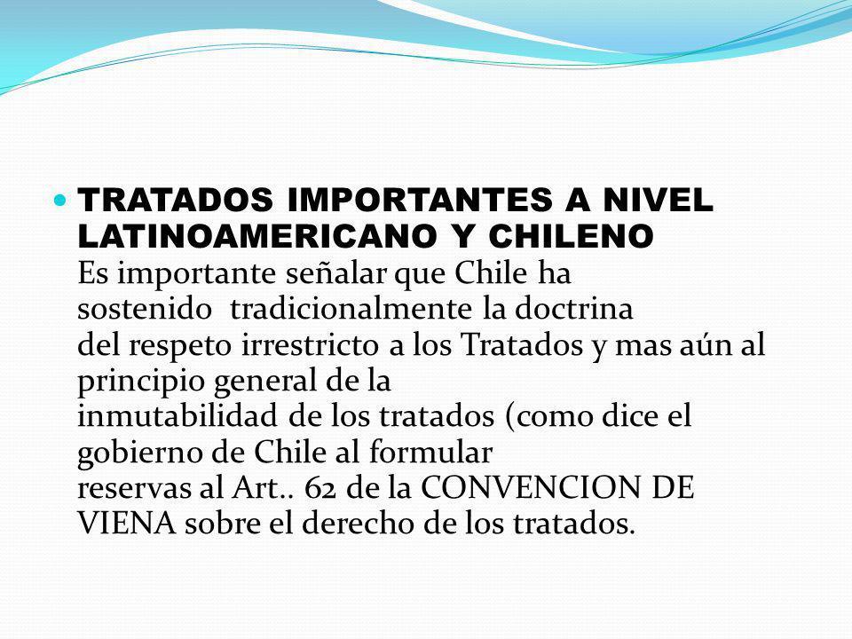 TRATADOS IMPORTANTES A NIVEL LATINOAMERICANO Y CHILENO Es importante señalar que Chile ha sostenido tradicionalmente la doctrina del respeto irrestric