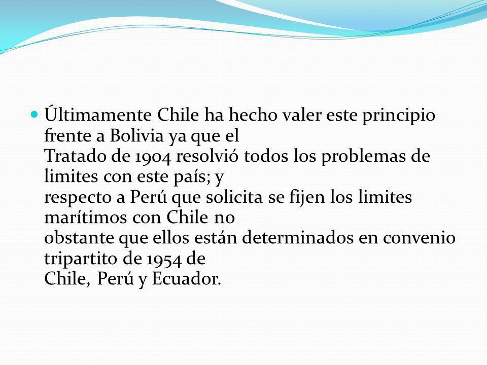 Últimamente Chile ha hecho valer este principio frente a Bolivia ya que el Tratado de 1904 resolvió todos los problemas de limites con este país; y re