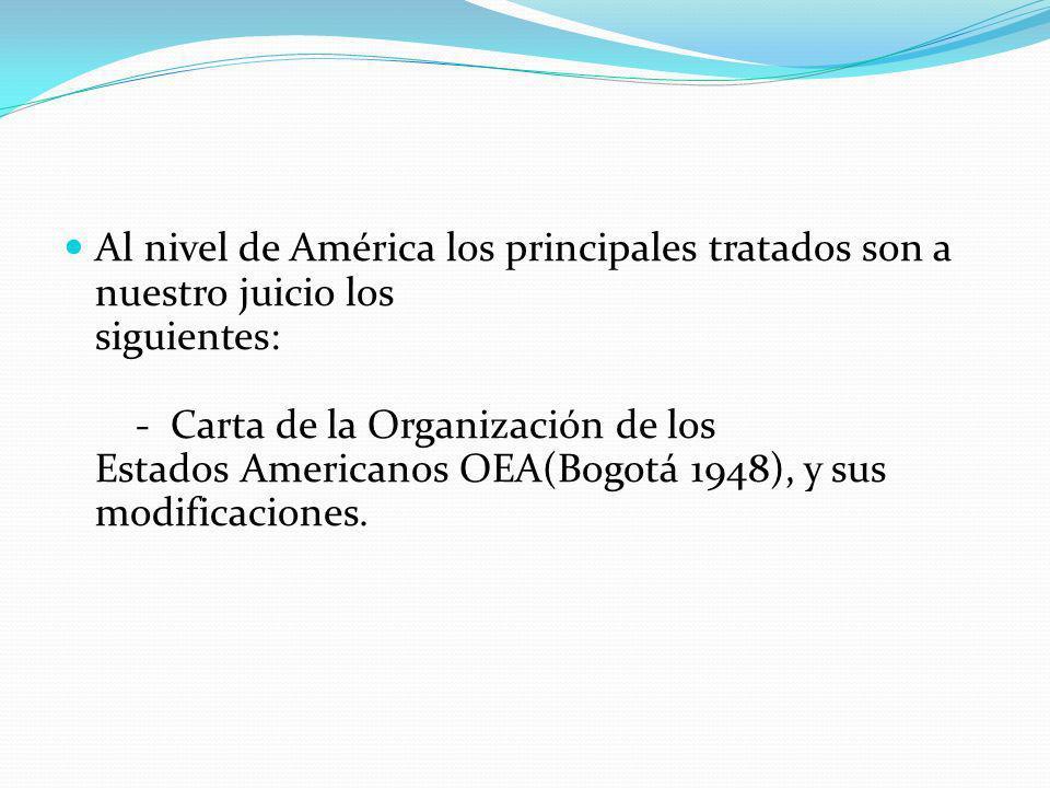 Al nivel de América los principales tratados son a nuestro juicio los siguientes: - Carta de la Organización de los Estados Americanos OEA(Bogotá 1948