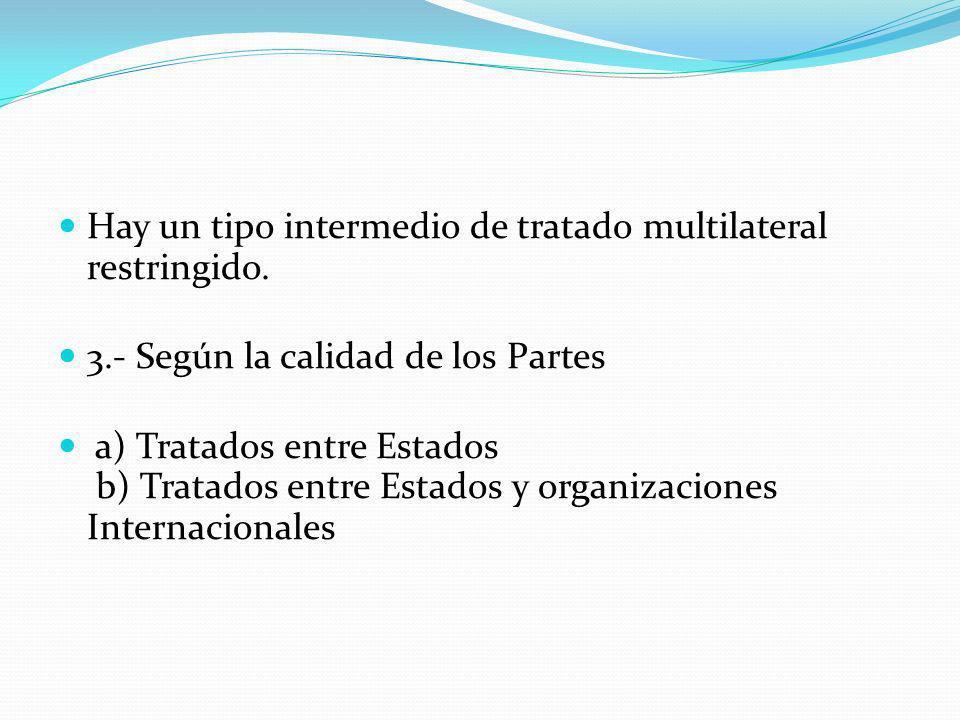 Hay un tipo intermedio de tratado multilateral restringido. 3.- Según la calidad de los Partes a) Tratados entre Estados b) Tratados entre Estados y o