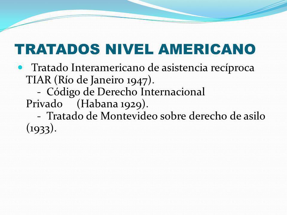 TRATADOS NIVEL AMERICANO Tratado Interamericano de asistencia recíproca TIAR (Río de Janeiro 1947). - Código de Derecho Internacional Privado (Habana