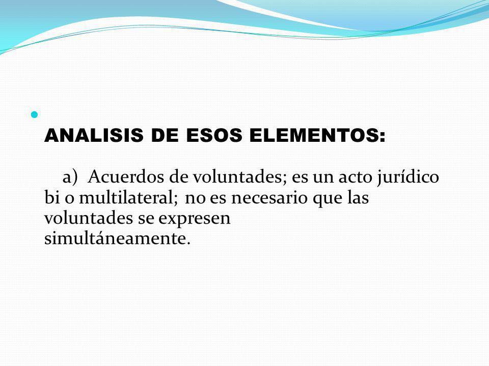 ANALISIS DE ESOS ELEMENTOS: a) Acuerdos de voluntades; es un acto jurídico bi o multilateral; no es necesario que las voluntades se expresen simultáne