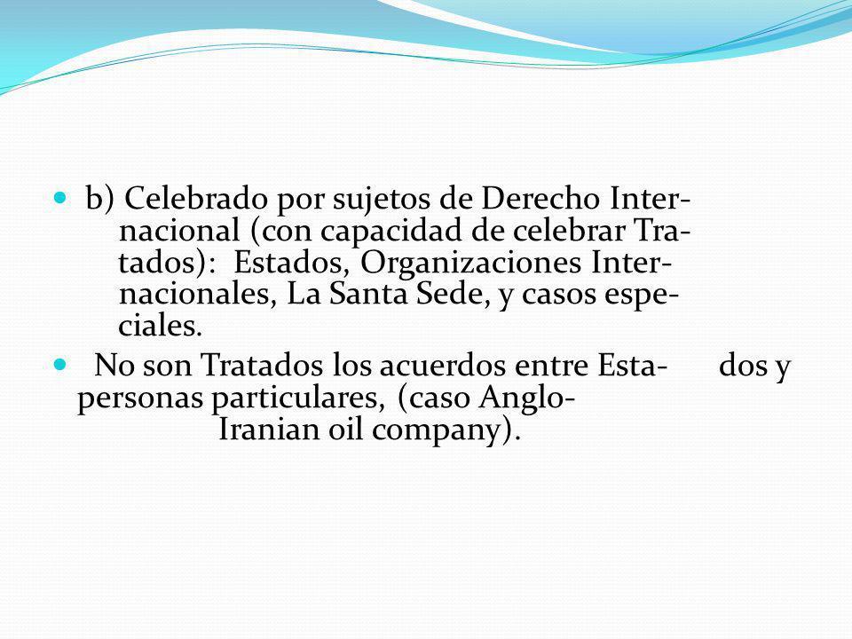 b) Celebrado por sujetos de Derecho Inter- nacional (con capacidad de celebrar Tra- tados): Estados, Organizaciones Inter- nacionales, La Santa Sede,