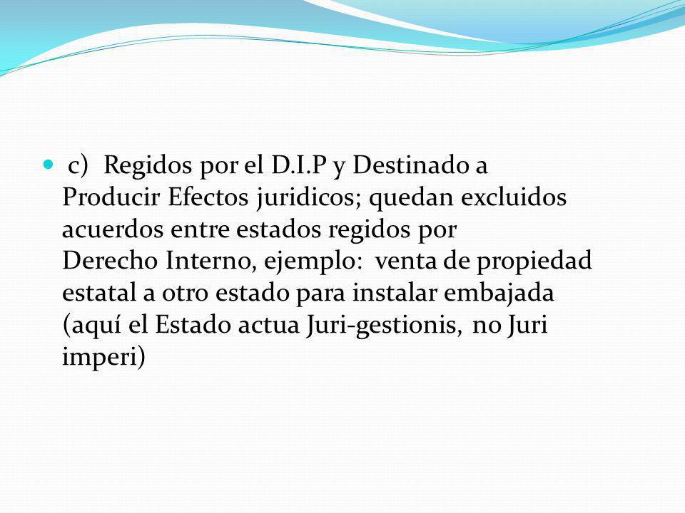 c) Regidos por el D.I.P y Destinado a Producir Efectos juridicos; quedan excluidos acuerdos entre estados regidos por Derecho Interno, ejemplo: venta