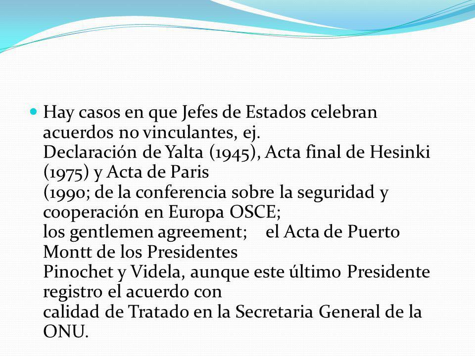 Hay casos en que Jefes de Estados celebran acuerdos no vinculantes, ej. Declaración de Yalta (1945), Acta final de Hesinki (1975) y Acta de Paris (199