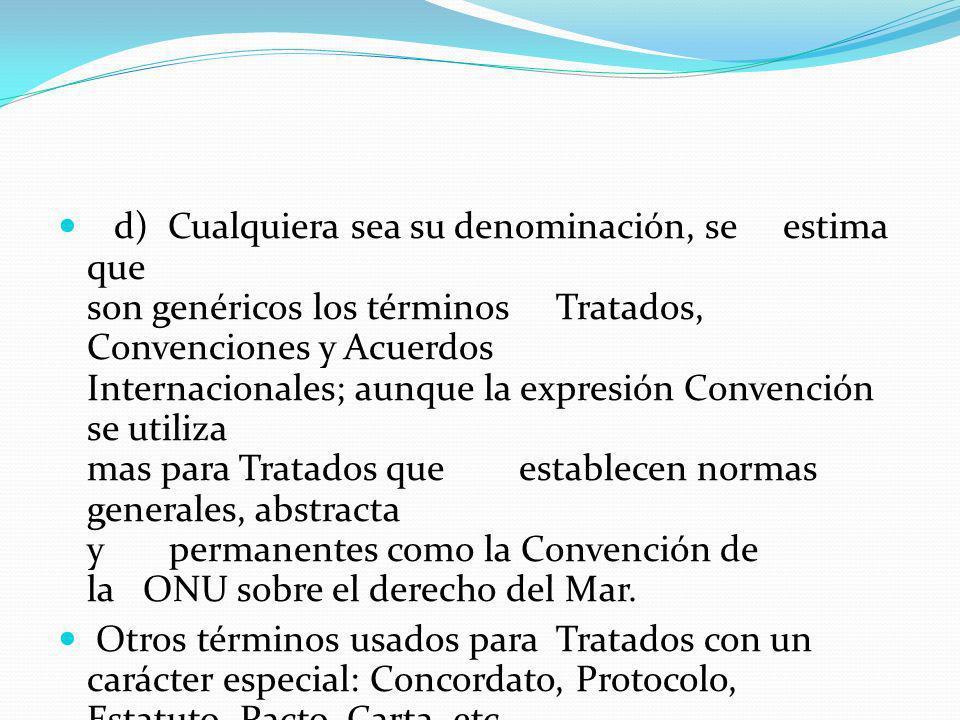 d) Cualquiera sea su denominación, se estima que son genéricos los términos Tratados, Convenciones y Acuerdos Internacionales; aunque la expresión Con
