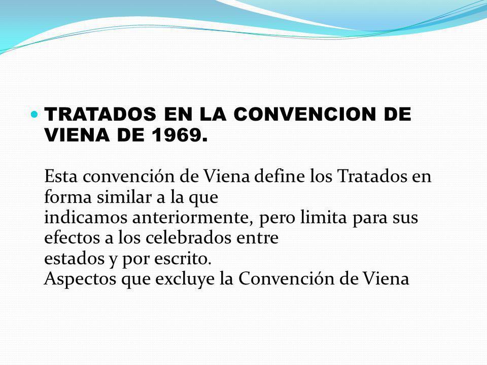 TRATADOS EN LA CONVENCION DE VIENA DE 1969. Esta convención de Viena define los Tratados en forma similar a la que indicamos anteriormente, pero limit