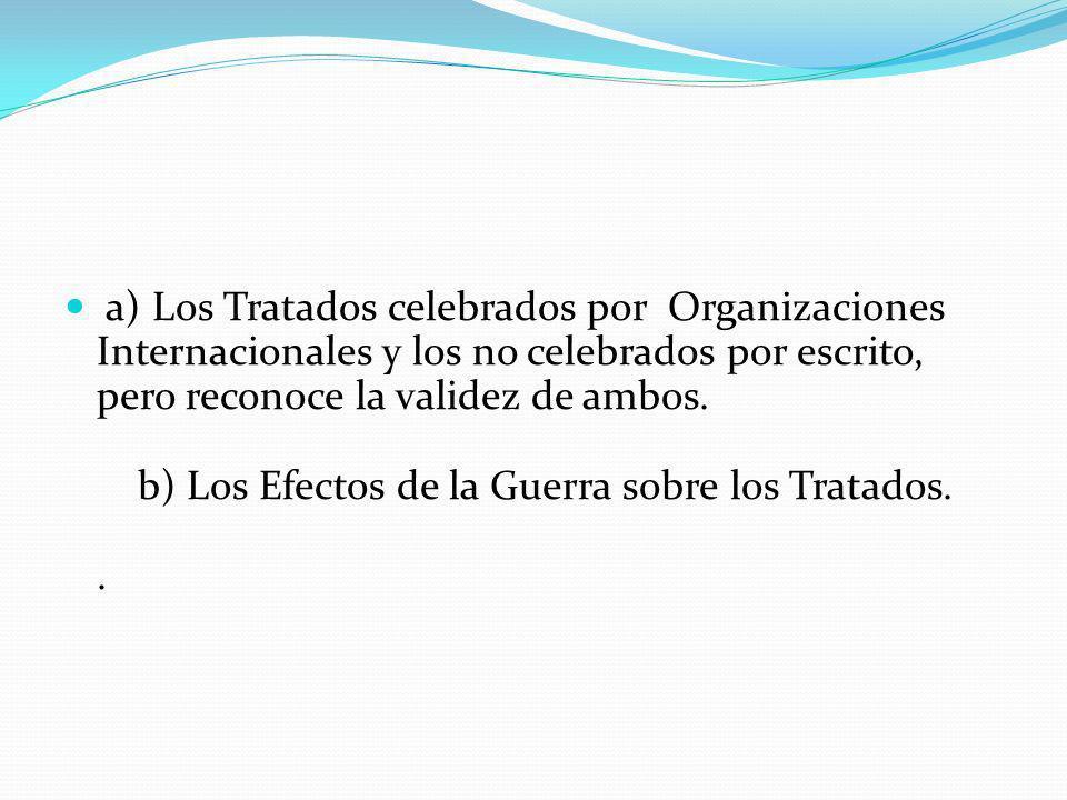 a) Los Tratados celebrados por Organizaciones Internacionales y los no celebrados por escrito, pero reconoce la validez de ambos. b) Los Efectos de la