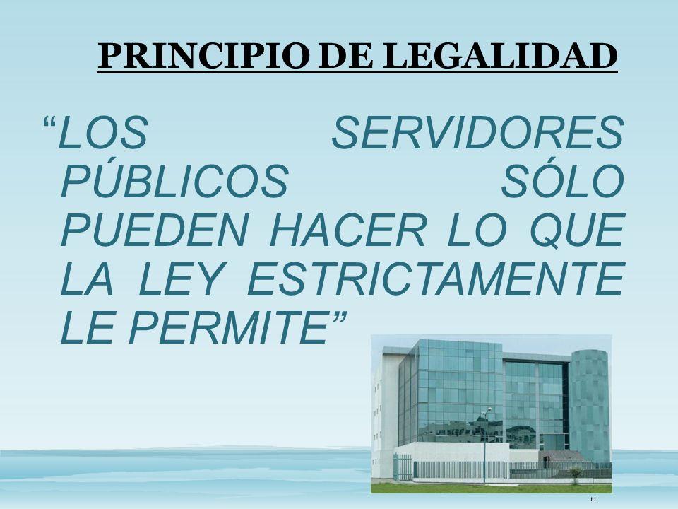 PRINCIPIO DE LEGALIDAD LOS SERVIDORES PÚBLICOS SÓLO PUEDEN HACER LO QUE LA LEY ESTRICTAMENTE LE PERMITE 11