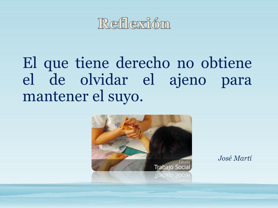 El que tiene derecho no obtiene el de olvidar el ajeno para mantener el suyo. José Martí
