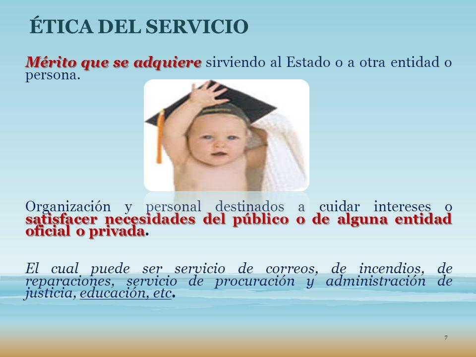 ÉTICA DEL SERVICIO Mérito que se adquiere Mérito que se adquiere sirviendo al Estado o a otra entidad o persona. satisfacer necesidades del público o