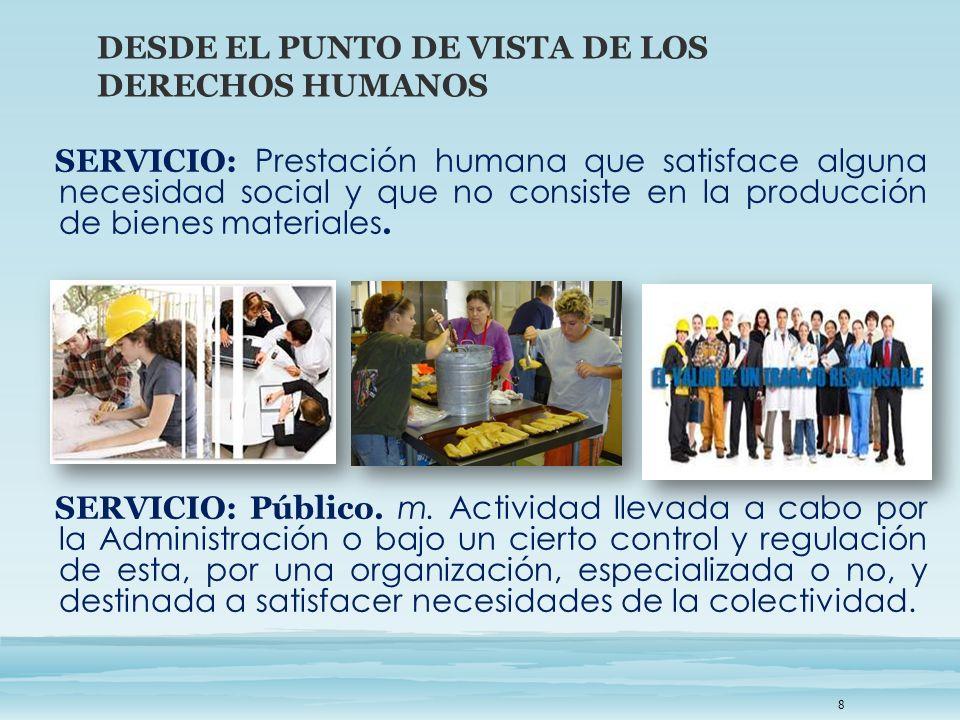 SERVICIO: Prestación humana que satisface alguna necesidad social y que no consiste en la producción de bienes materiales. SERVICIO: Público. m. Activ