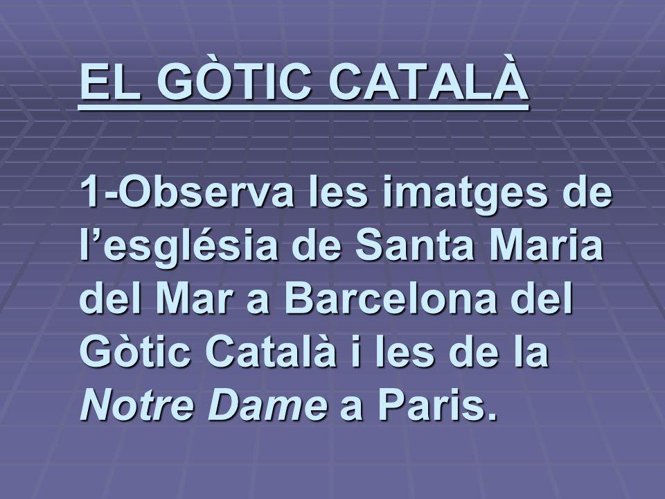 EL GÒTIC CATALÀ 1-Observa les imatges de lesglésia de Santa Maria del Mar a Barcelona del Gòtic Català i les de la Notre Dame a Paris.