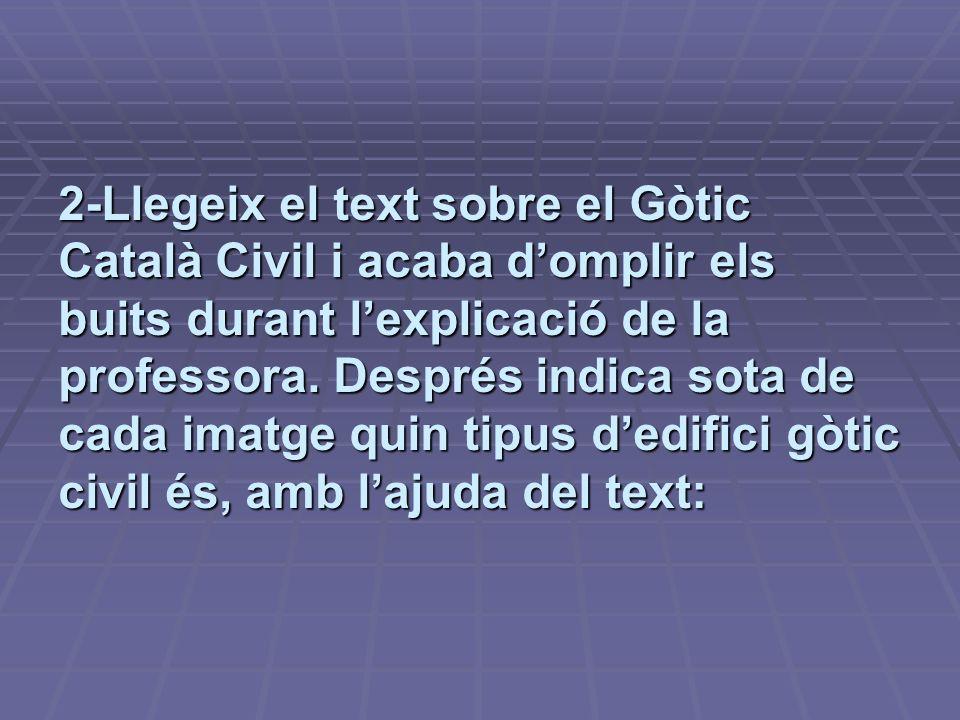 2-Llegeix el text sobre el Gòtic Català Civil i acaba domplir els buits durant lexplicació de la professora. Després indica sota de cada imatge quin t