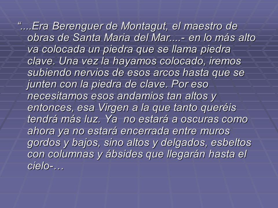 ....Era Berenguer de Montagut, el maestro de obras de Santa Maria del Mar....- en lo más alto va colocada un piedra que se llama piedra clave. Una vez