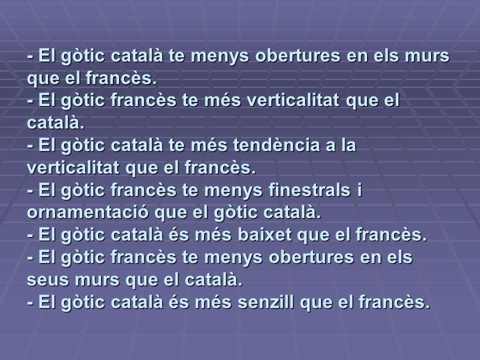 - El gòtic català te menys obertures en els murs que el francès. - El gòtic francès te més verticalitat que el català. - El gòtic català te més tendèn